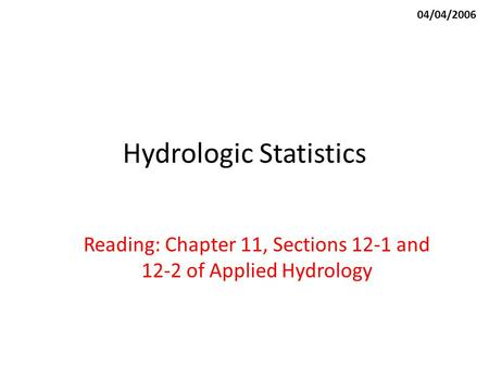 Hydrologic Statistics Reading: Chapter 11, Sections 12-1 and 12-2 of Applied Hydrology 04/04/2006.