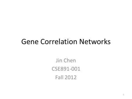 Gene Correlation Networks Jin Chen CSE891-001 Fall 2012 1.
