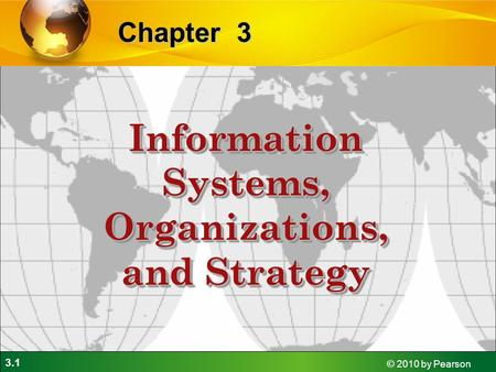 3.1 © 2010 by Pearson 3Chapter Information Systems, Organizations, and Strategy.