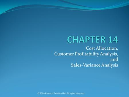 © 2009 Pearson Prentice Hall. All rights reserved. Cost Allocation, Customer Profitability Analysis, and Sales-Variance Analysis.