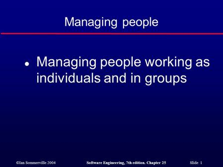 ©Ian Sommerville 2004Software Engineering, 7th edition. Chapter 25 Slide 1 Managing people l Managing people working as individuals and in groups.