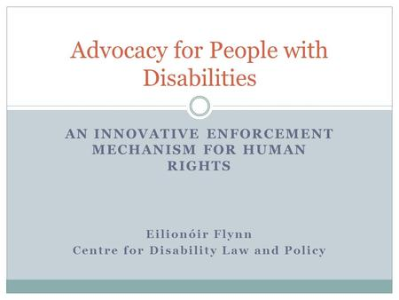 AN INNOVATIVE ENFORCEMENT MECHANISM FOR HUMAN RIGHTS Eilionóir Flynn Centre for Disability Law and Policy Advocacy for People with Disabilities.