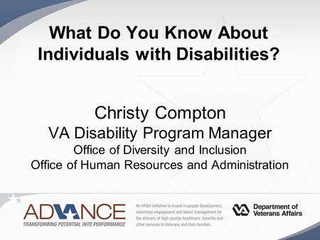 What Do You Know About Individuals with Disabilities? Christy Compton VA Disability Program Manager Office of Diversity and Inclusion Office of Human Resources.