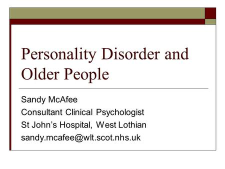 Personality Disorder and Older People Sandy McAfee Consultant Clinical Psychologist St John's Hospital, West Lothian