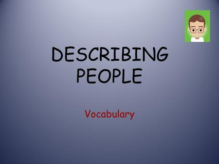 DESCRIBING PEOPLE Vocabulary. DESCRIBING PEOPLE AGE: He's about 20. She's in her thirties. early She's in her mid- forties late.