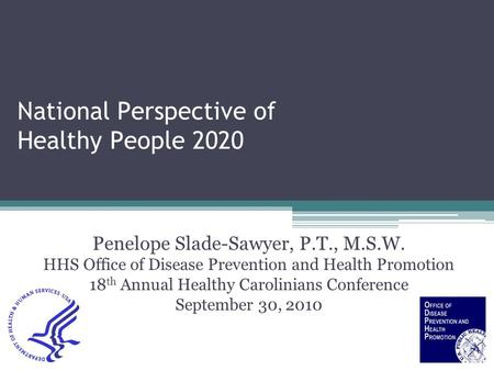 National Perspective of Healthy People 2020 Penelope Slade-Sawyer, P.T., M.S.W. HHS Office of Disease Prevention and Health Promotion 18 th Annual Healthy.