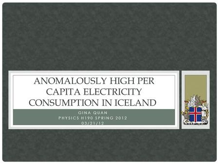 GINA QUAN PHYSICS H190 SPRING 2012 03/21/12 ANOMALOUSLY HIGH PER CAPITA ELECTRICITY CONSUMPTION IN ICELAND.