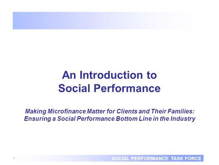 SOCIAL PERFORMANCE TASK FORCE 1 An Introduction to Social Performance Making Microfinance Matter for Clients and Their Families: Ensuring a Social Performance.