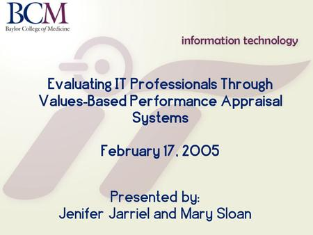 Evaluating IT Professionals Through Values - Based Performance Appraisal Systems February 17, 2005 Presented by: Jenifer Jarriel and Mary Sloan.