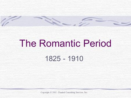 The Romantic Period 1825 - 1910 Copyright © 2005 - Frankel Consulting Services, Inc.