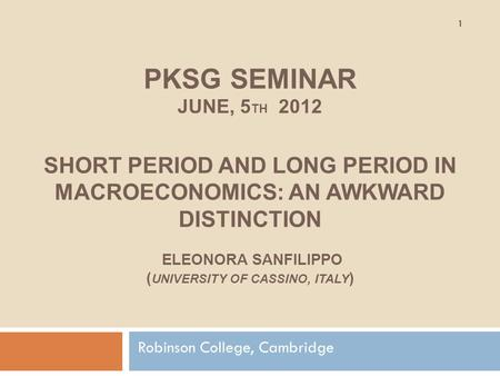 PKSG SEMINAR JUNE, 5 TH 2012 SHORT PERIOD AND LONG PERIOD IN MACROECONOMICS: AN AWKWARD DISTINCTION ELEONORA SANFILIPPO ( UNIVERSITY OF CASSINO, ITALY.
