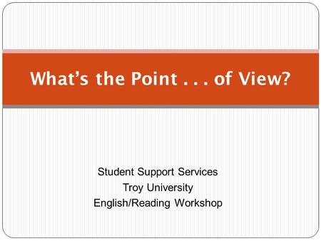 Student Support Services Troy University English/Reading Workshop What's the Point... of View?