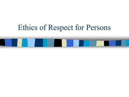 "Ethics of Respect for Persons. With Utilitarianism, a harm to one person can be justified by a bigger benefit to someone else. ""Respect for Persons"" (RP)"
