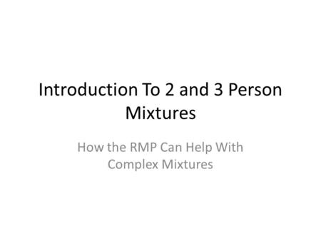 Introduction To 2 and 3 Person Mixtures How the RMP Can Help With Complex Mixtures.