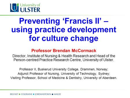 Preventing 'Francis II' – using practice development for culture change Professor Brendan McCormack Director, Institute of Nursing & Health Research and.