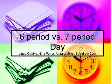6 period vs. 7 period Day Linda Gohlke, Nina Potter, Anzara Miller, & Andrew Cain.