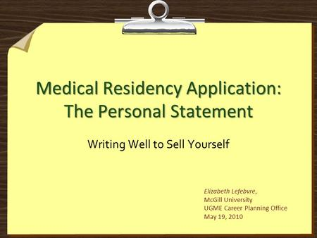Medical Residency Application: The Personal Statement Writing Well to Sell Yourself Elizabeth Lefebvre, McGill University UGME Career Planning Office May.