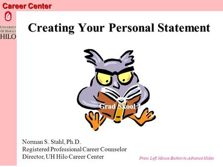 Career Center Creating Your Personal Statement Norman S. Stahl, Ph.D. Registered Professional Career Counselor Director, UH Hilo Career Center Grad Skool.