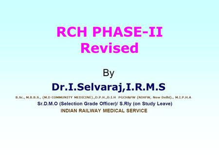 RCH PHASE-II Revised By Dr.I.Selvaraj,I.R.M.S B.Sc., M.B.B.S., (M.D COMMUNITY MEDICINE).,D.P.H.,D.I.H PGCH&FW (NIHFW, New Delhi)., M.I.P.H.A Sr.D.M.O (Selection.