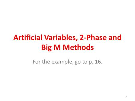 Artificial Variables, 2-Phase and Big M Methods For the example, go to p. 16. 1.