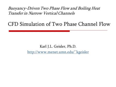 Karl J.L. Geisler, Ph.D. http://www.menet.umn.edu/~kgeisler Buoyancy-Driven Two Phase Flow and Boiling Heat Transfer in Narrow Vertical Channels CFD Simulation.