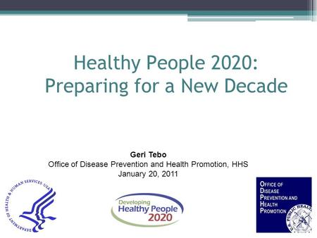 Healthy People 2020: Preparing for a New Decade Geri Tebo Office of Disease Prevention and Health Promotion, HHS January 20, 2011.