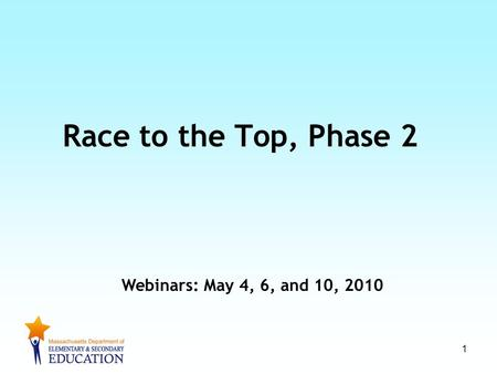 1 Race to the Top, Phase 2 Webinars: May 4, 6, and 10, 2010.