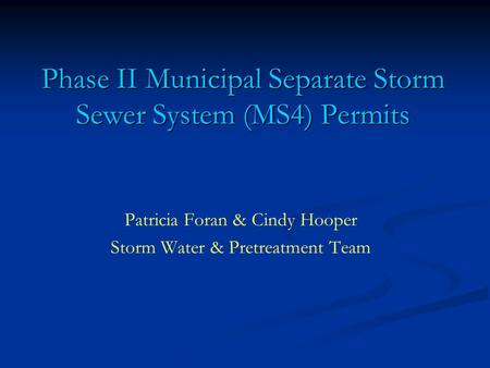 Phase II Municipal Separate Storm Sewer System (MS4) Permits Patricia Foran & Cindy Hooper Storm Water & Pretreatment Team.