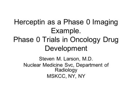 Herceptin as a Phase 0 Imaging Example. Phase 0 Trials in Oncology Drug Development Steven M. Larson, M.D. Nuclear Medicine Svc, Department of Radiology.