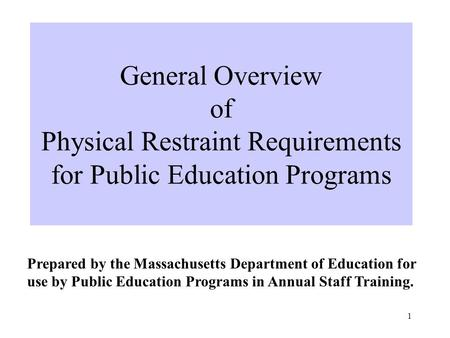 1 General Overview of Physical Restraint Requirements for Public Education Programs Prepared by the Massachusetts Department of Education for use by Public.