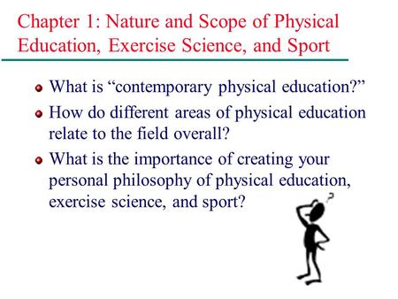 "Chapter 1: Nature and Scope of Physical Education, Exercise Science, and Sport What is ""contemporary physical education?"" How do different areas of physical."