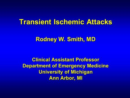 Transient Ischemic Attacks Rodney W. Smith, MD Clinical Assistant Professor Department of Emergency Medicine University of Michigan Ann Arbor, MI.