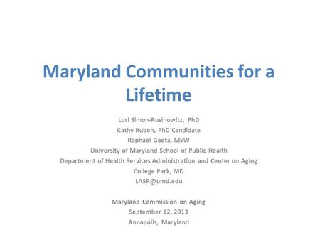 Maryland Communities for a Lifetime Lori Simon-Rusinowitz, PhD Kathy Ruben, PhD Candidate Raphael Gaeta, MSW University of Maryland School of Public Health.