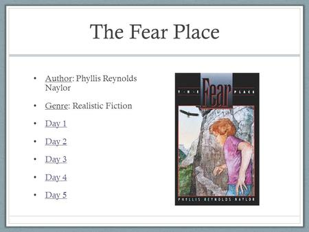 The Fear Place Author: Phyllis Reynolds Naylor Genre: Realistic Fiction Day 1 Day 2 Day 3 Day 4 Day 5.