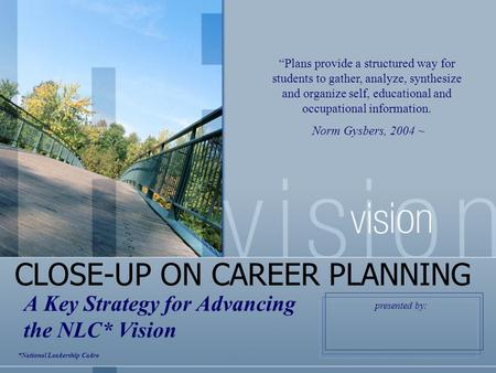 "CLOSE-UP ON CAREER PLANNING A Key Strategy for Advancing the NLC* Vision ""Plans provide a structured way for students to gather, analyze, synthesize and."