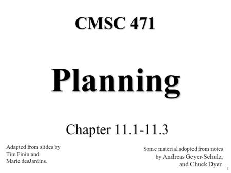 1 Planning Chapter 11.1-11.3 CMSC 471 Adapted from slides by Tim Finin and Marie desJardins. Some material adopted from notes by Andreas Geyer-Schulz,