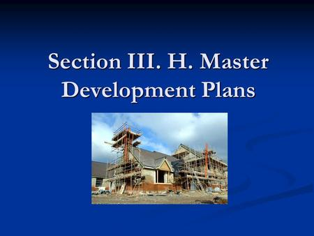 Section III. H. Master Development Plans. Goals What is a Master Development Plan? What is a Master Development Plan? What information is needed? What.