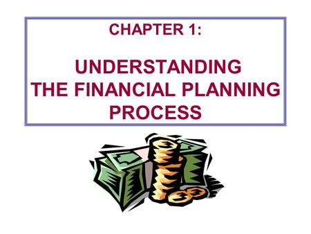 CHAPTER 1: UNDERSTANDING THE FINANCIAL PLANNING PROCESS.
