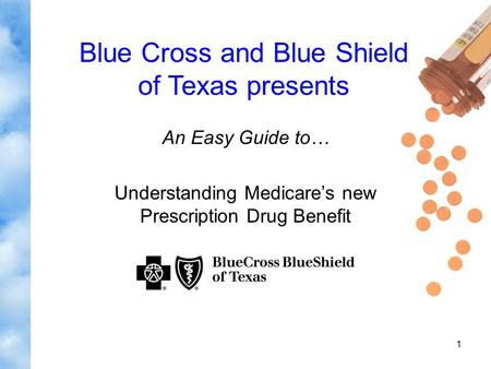 1 An Easy Guide to… Understanding Medicare's new Prescription Drug Benefit Blue Cross and Blue Shield of Texas presents.