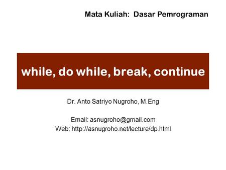 While, do while, break, continue Dr. Anto Satriyo Nugroho, M.Eng   Web:  Mata Kuliah: Dasar.
