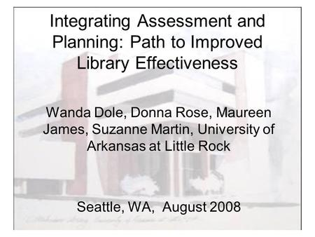 Integrating Assessment and Planning: Path to Improved Library Effectiveness Wanda Dole, Donna Rose, Maureen James, Suzanne Martin, University of Arkansas.