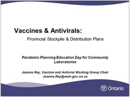 Vaccines & Antivirals: Provincial Stockpile & Distribution Plans Pandemic Planning Education Day for Community Laboratories Joanne Rey, Vaccine and Antiviral.