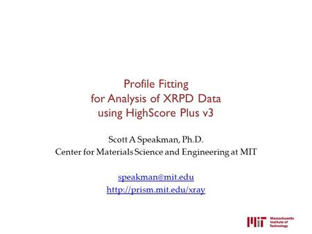 Profile Fitting for Analysis of XRPD Data using HighScore Plus v3 Scott A Speakman, Ph.D. Center for Materials Science and Engineering at MIT