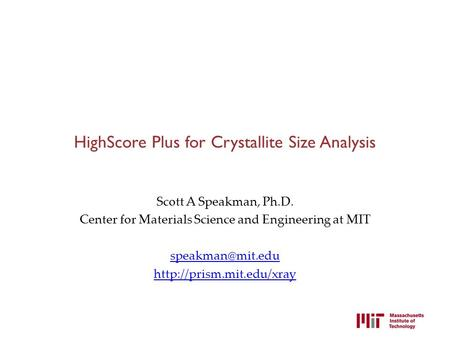 HighScore Plus for Crystallite Size Analysis Scott A Speakman, Ph.D. Center for Materials Science and Engineering at MIT