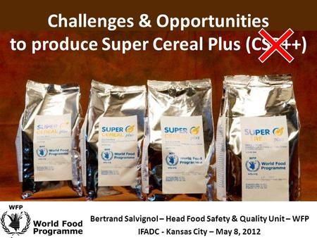 Challenges & Opportunities to produce Super Cereal Plus (CSB++) Bertrand Salvignol – Head Food Safety & Quality Unit – WFP IFADC - Kansas City – May 8,