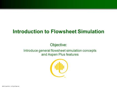 ©2000 AspenTech. All Rights Reserved. Introduction to Flowsheet Simulation Objective: Introduce general flowsheet simulation concepts and Aspen Plus features.