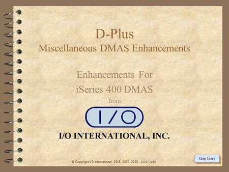 D-Plus Miscellaneous DMAS Enhancements Enhancements For iSeries 400 DMAS from  Copyright I/O International, 2005, 2007, 2008, 2009, 2010 Skip Intro.