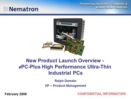 CONFIDENTIAL INFORMATION New Product Launch Overview - e PC-Plus High Performance Ultra-Thin Industrial PCs Ralph Damato VP – Product Management February.