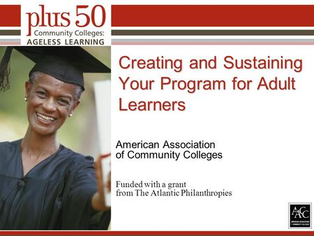 Creating and Sustaining Your Program for Adult Learners American Association of Community Colleges Funded with a grant from The Atlantic Philanthropies.