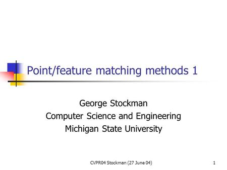 CVPR04 Stockman (27 June 04)1 Point/feature matching methods 1 George Stockman Computer Science and Engineering Michigan State University.